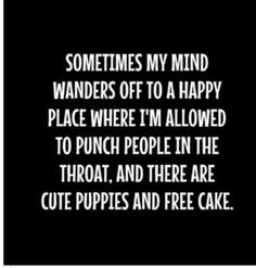 Sometimes my mind wanders off to a happy place where I'm allowed to punch people in the throat and there are cute puppies and free cake. #cutepuppies