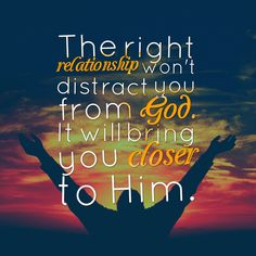 The right relationship won't distract you from God. It will bring you closer to Him.