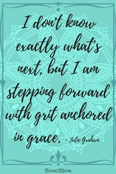 I don't know exactly what's next, but I am stepping forward with grit anchored in grace quote by Julie Graham. Inspirational Quote. Motivation. #InspirationalQuote #motivational #Quotes