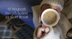 10 hloupostí, kterých budete za 10 let litovat Let It Be, Tableware, Masky, Food, Astrology, Happiness, Success, Wisdom, Thoughts