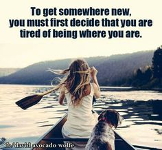 To get somewhere new you must first decide that you are tired of being where you are.