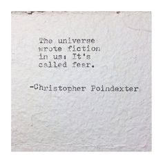 """The universe wrote fiction in us: It's called fear."" - Christopher Poindexter"
