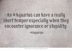 An #Aquarius can have a really short temper especially when they encounter ignorance or stupidity.