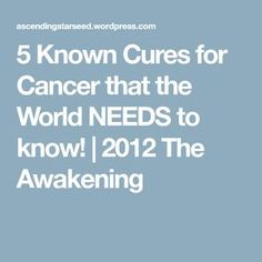 5 Known Cures for Cancer that the World NEEDS to know!   2012 The Awakening