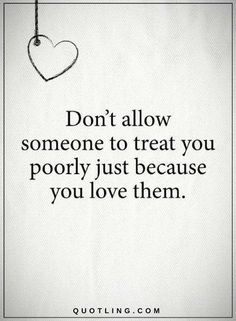 Quotes Don't allow someone to treat you poorly just because you love them.