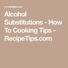 Alcohol Substitutions - How To Cooking Tips - RecipeTips.com