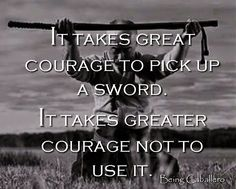 It takes great courage to pick up a sword. It takes greater courage not to use it. Being Caballero War Quotes, Warrior Quotes, Wisdom Quotes, Quotes To Live By, Motivational Quotes, Life Quotes, Inspirational Quotes, Samurai Quotes, Martial Arts Quotes