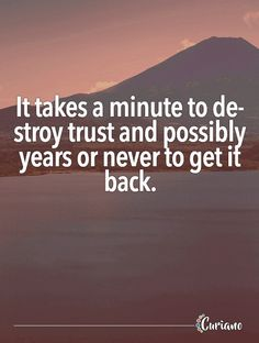 It takes a minute to destroy trust and possibly years or never to get it back.