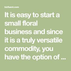It is easy to start a small floral business and since it is a truly versatile commodity, you have the option of customizing the business to suit your expertise, education or simply just tastes. Imagine yourself a wedding flower consultant to the stars or the trusted floral business that supplies holiday wreaths to ...