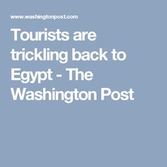 Tourists are trickling back to Egypt - The Washington Post
