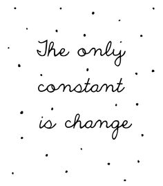 the only constant is change - Isaac Asimov  took me most of my life to understand and accept this truth