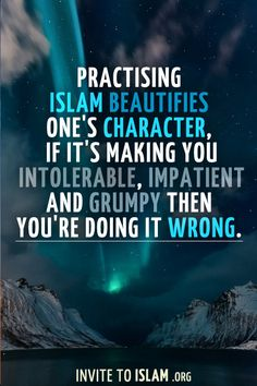invitetoislam:    Practising Islam beautifies one's character, if it's making you intolerable, impatient and grumpy then you're doing it wrong.