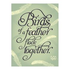 Birds of a feather flock together. So choose to flock with Good, Honest, Positive, Loving,Happy,Birds.