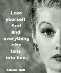 """""""True Lucille Ball"""" Love yourself First and Everything Falls into Line... By a True Icon and Pioneer in Screen and Television... Still watching your Re-Runs Ms. Ball ~ You are Entertaining the Angels in Heaven.. God Bless :-) :-)"""