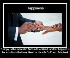 """Happy is the man who finds a true friend, and far happier is he who finds that true friend in his wife."" - Franz Schubert    http://ilovebeinghappilymarried.com"