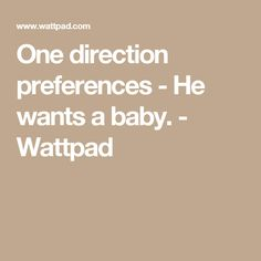 One direction preferences - He wants a baby. - Wattpad