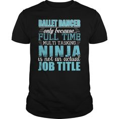 Ballet Dancer Only Because Full Time Multi Tasking NINJA Is Not An Actual Job Title T-Shirts, Hoodies. GET IT ==► https://www.sunfrog.com/LifeStyle/Ballet-Dancer-Ninja-Tshirt-Black-Guys.html?id=41382