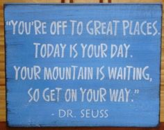 """""""You're off to great places.  Today is your day.  Your mountain is waiting, so get on your way.""""  Dr. Seuss"""