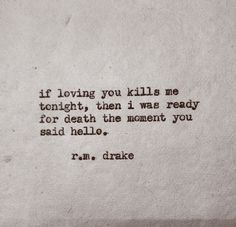 if loving You kills me tonight, then I was ready for death the moment You said hello. ~ r.m.drake
