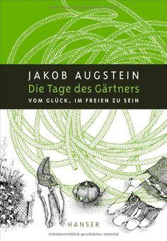Die Tage des Gärtners - Vom Glück, im Freien zu sein. Jakob Augstein, Nils Hoff.