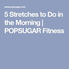 5 Stretches to Do in the Morning | POPSUGAR Fitness