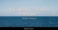 Childhood is a short season. - Helen Hayes #brainyquote #QOTD #childhood #life