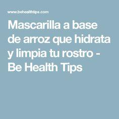 Mascarilla a base de arroz que hidrata y limpia tu rostro - Be Health Tips