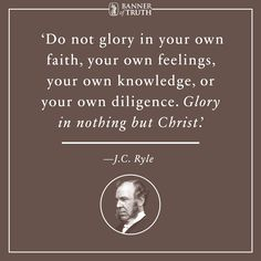 Do not glory in your own faith, your own feelings, your own knowledge, or your own diligence. Glory in nothing but Christ.