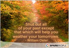 """""""Shut out all of your past except that which will help you weather your tomorrows."""" -- William Osler"""