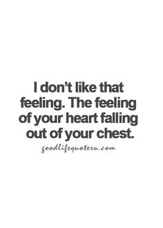 I don't like that feeling. The feeling of your heart falling out of your chest.