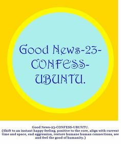 Good News-23-CONFESS-UBUNTU. (Shift to an instant happy feeling, positive to the core, align with current time and space, end aggression, restore humane human connections, see and feel the good of humanity.)