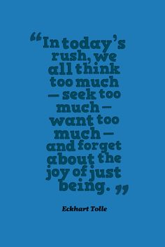 In today's rush, we all think too much - seek too much - want too much - and forget about the joy of just being.