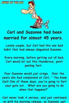 Carl and Suzanne had been married for almost 45 years. Lovely couple, but Carl had this one bad habit that had always disgusted Suzanne. Every morning, before getting out of bed, Carl would let out this thunderous, paint peeling fart. Funny Fart Jokes, Funny Marriage Jokes, Clean Funny Jokes, Fart Humor, Funny Jokes For Adults, Good Jokes, Funny Fails, Funny Stuff, Funny Shit