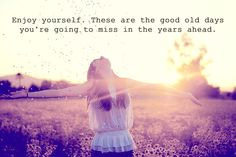 """enjoy yourself..these are the good old days you're going to miss in the years ahead."""