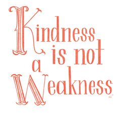 kindness is not a weakness