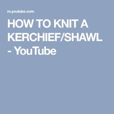 HOW TO KNIT A KERCHIEF/SHAWL - YouTube
