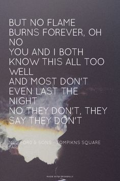 But no flame burns forever, oh no You and I both know this all too well And most don't even last the night No they don't, they say they don't - Mumford & Sons - Tompikns Square Park | Amanda made this with Spoken.ly