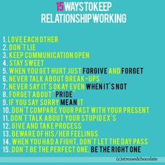 """1. Love each other 2. Don't lie 3. Keep communication open 4. Stay sweet 5. When you get hurt just forgive and forget 6. Never talk about break-ups 7. Never say it's okay even when it's not 8. Forget about """"pride"""" 9. If you say sorry mean it 10. Don't compare your past with your present 11. Don't talk about your stupid ex's 12. Give and take process 13. Beware of his/her feelings 14. When you had a fight, don't let the day pass 15. Don't be the perfect one, be the right one"""