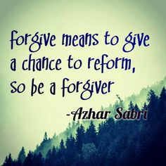 Forgive means to give a chance to reform, so be a forgiver, by Azhar Sabri