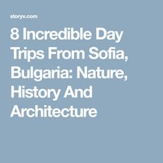 8 Incredible Day Trips From Sofia, Bulgaria: Nature, History And Architecture
