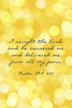 I sought the Lord and he answered me and delivered me from all my fears. Psalm 34:1