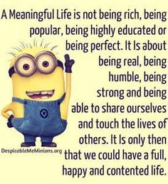 A meaningful life is not being rich, being popular, being highly educated or being perfect. It is about being real, being humble, being strong and being able to share ourselves and touch the lives of others. It is only then that we could have a full, happy and contented life