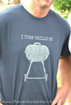 I turn grills on tshirt. Great gift for a guy