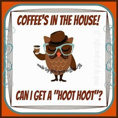"COFFEE'S IN THE HOUSE!  CAN I GET A ""HOOT HOOT""!"