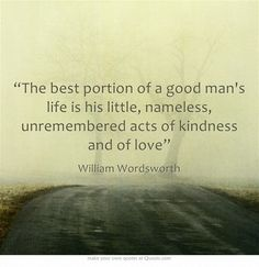 """""""The best portion of a good man's life is his little, nameless, unremembered acts of kindness and of love"""" - William Wordsworth"""