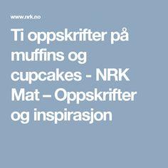 Ti oppskrifter på muffins og cupcakes - NRK Mat – Oppskrifter og inspirasjon