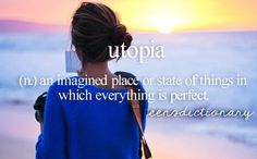 Utopia (n,) An imagined place or state of things in which everything is perfect. Yeah but what it doesn't say is that Utopia is usually something set up by the government and is actually horrible. Words To Use, New Words, Cool Words, Unusual Words, Rare Words, Teen Definition, Maladaptive Daydreaming, Teen Dictionary, Perfect Word