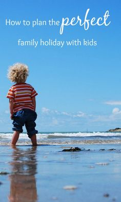 How to plan the perfect family holiday with kids. Travel tips for vacations with children