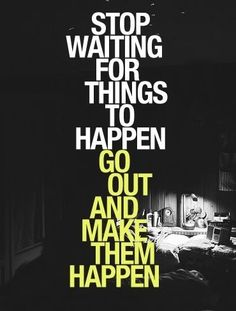 Stop waiting for things to happen.