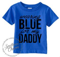 Southern Charm Designs - Wearing Blue For My Daddy - Toddler, $18.00 (http://www.shopsoutherncharmdesigns.com/wearing-blue-for-my-daddy-toddler/)